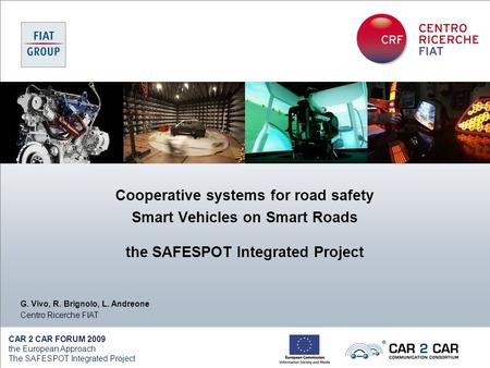 CAR 2 CAR FORUM 2009 the European Approach The SAFESPOT Integrated Project G. Vivo, R. Brignolo, L. Andreone Centro Ricerche FIAT Cooperative systems for.