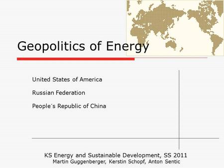 Geopolitics of Energy United States of America Russian Federation People´s Republic of China KS Energy and Sustainable Development, SS 2011 Martin Guggenberger,