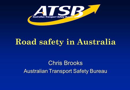 Road safety in Australia Chris Brooks Australian Transport Safety Bureau Road safety in Australia Chris Brooks Australian Transport Safety Bureau.