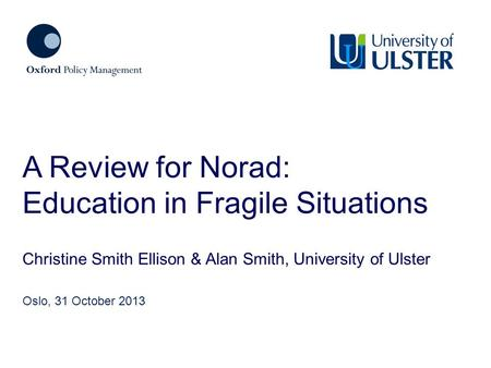 Christine Smith Ellison & Alan Smith, University of Ulster A Review for Norad: Education in Fragile Situations Oslo, 31 October 2013.