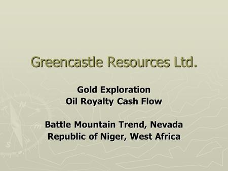 Greencastle Resources Ltd. Gold Exploration Oil Royalty Cash Flow Battle Mountain Trend, Nevada Republic of Niger, West Africa.