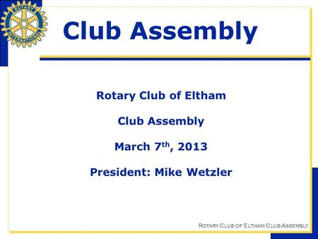 Rotary Club of Eltham Club Assembly Club Assembly Rotary Club of Eltham Club Assembly March 7 th, 2013 President: Mike Wetzler.