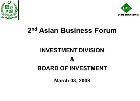 BOI Board of Investment 2 nd Asian Business Forum INVESTMENT DIVISION & BOARD OF INVESTMENT March 03, 2008.