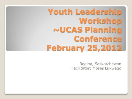 Youth Leadership Workshop ~UCAS Planning Conference February 25,2012 Regina, Saskatchewan Facilitator: Moses Lukwago.