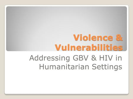 Violence & Vulnerabilities Addressing GBV & HIV in Humanitarian Settings.