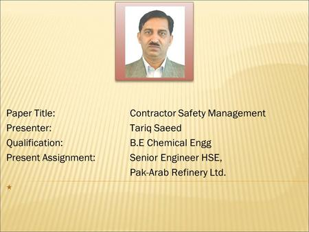 Paper Title:Contractor Safety Management Presenter: Tariq Saeed Qualification:B.E Chemical Engg Present Assignment:Senior Engineer HSE, Pak-Arab Refinery.