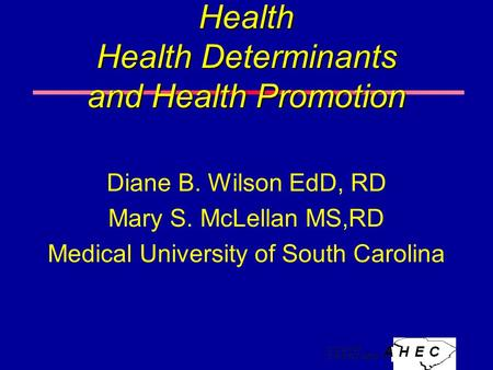 Health Health Determinants and Health Promotion Diane B. Wilson EdD, RD Mary S. McLellan MS,RD Medical University of South Carolina.