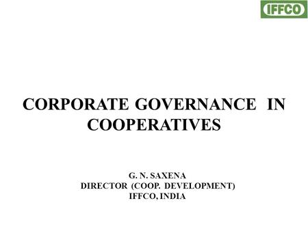 CORPORATE GOVERNANCE IN COOPERATIVES G. N. SAXENA DIRECTOR (COOP. DEVELOPMENT) IFFCO, INDIA.
