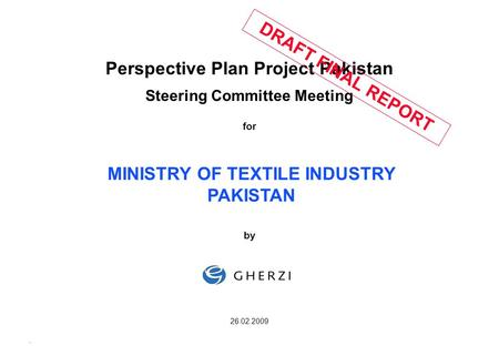 Page 1 08.01.2009 Perspective Plan Project Pakistan Steering Committee Meeting for by 26.02.2009 MINISTRY OF TEXTILE INDUSTRY PAKISTAN DRAFT FINAL REPORT.