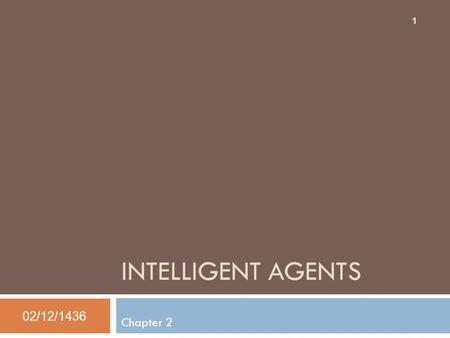 INTELLIGENT AGENTS Chapter 2 02/12/1436 1. Outline  Agents and environments  Rationality  PEAS (Performance measure, Environment, Actuators, Sensors)