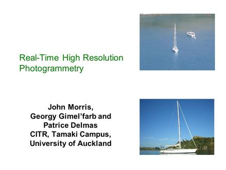 Real-Time High Resolution Photogrammetry John Morris, Georgy Gimel'farb and Patrice Delmas CITR, Tamaki Campus, University of Auckland.
