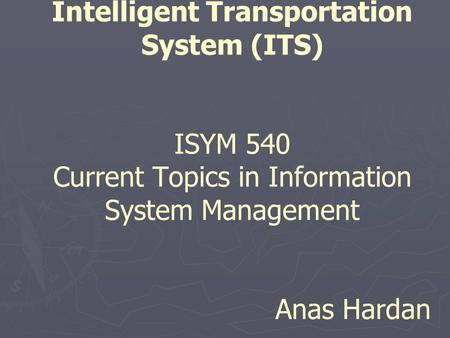 Intelligent Transportation System (ITS) ISYM 540 Current Topics in Information System Management Anas Hardan.