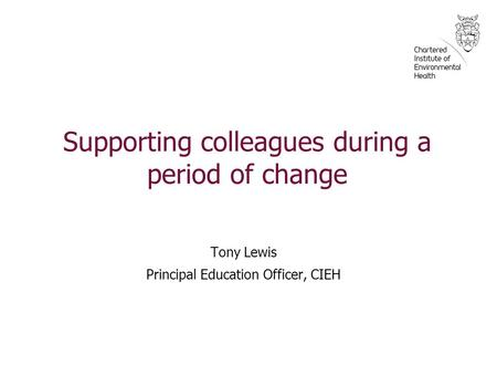 Supporting colleagues during a period of change Tony Lewis Principal Education Officer, CIEH.