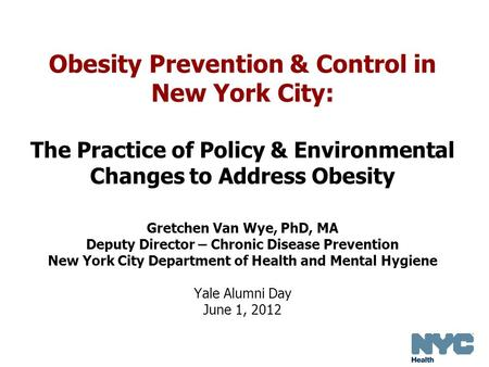 Obesity Prevention & Control in New York City: The Practice of Policy & Environmental Changes to Address Obesity Gretchen Van Wye, PhD, MA Deputy Director.