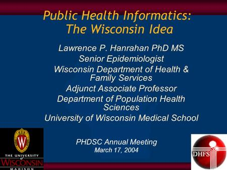 Public Health Informatics: The Wisconsin Idea PHDSC Annual Meeting March 17, 2004 Lawrence P. Hanrahan PhD MS Senior Epidemiologist Wisconsin Department.