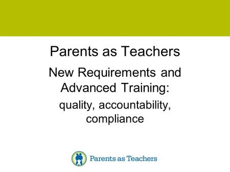Parents as Teachers New Requirements and Advanced Training: quality, accountability, compliance.