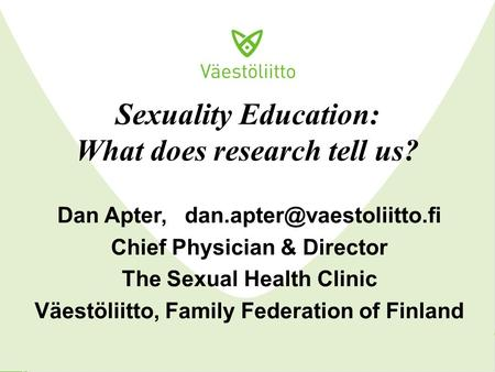 Sexuality Education: What does research tell us? Dan Apter, Chief Physician & Director The Sexual Health Clinic Väestöliitto,