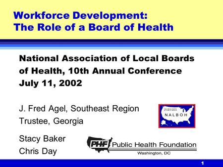 1 Workforce Development: The Role of a Board of Health National Association of Local Boards of Health, 10th Annual Conference July 11, 2002 J. Fred Agel,