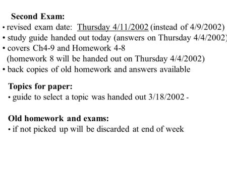 Second Exam: revised exam date: Thursday 4/11/2002 (instead of 4/9/2002) study guide handed out today (answers on Thursday 4/4/2002) covers Ch4-9 and Homework.