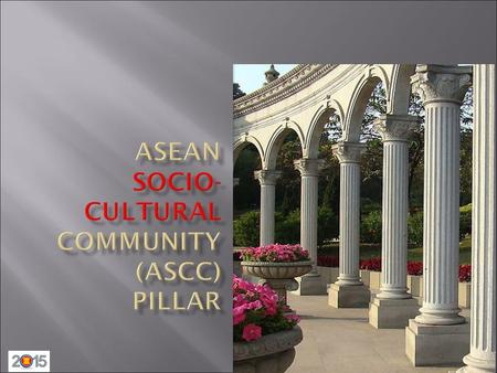 ASEAN Community Pillars ASEAN Community ASEANPolitical-SecurityCommunity(APSC) Enhance rules and good governance for ASEAN ASEANEconomicCommunity(AEC)