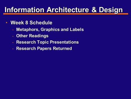 Information Architecture & Design Week 8 Schedule - Metaphors, Graphics and Labels - Other Readings - Research Topic Presentations - Research Papers Returned.