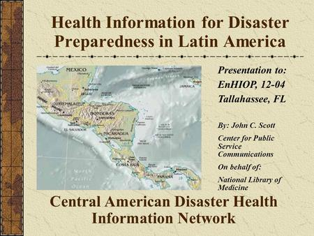 Health Information for Disaster Preparedness in Latin America Central American Disaster Health Information Network Presentation to: EnHIOP, 12-04 Tallahassee,