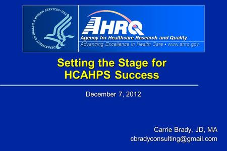 Agency for Healthcare Research and Quality Advancing Excellence in Health Care www.ahrq.gov Setting the Stage for HCAHPS Success December 7, 2012 Carrie.