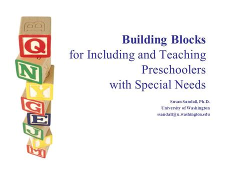 Building Blocks for Including and Teaching Preschoolers with Special Needs Susan Sandall, Ph.D. University of Washington