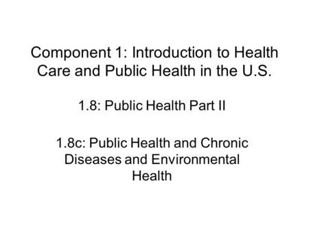Component 1: Introduction to Health Care and Public Health in the U.S. 1.8: Public Health Part II 1.8c: Public Health and Chronic Diseases and Environmental.