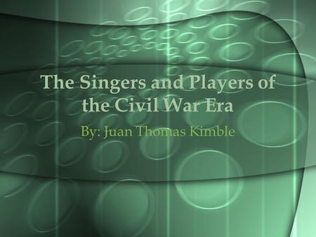 The Singers and Players of the Civil War Era By: Juan Thomas Kimble.