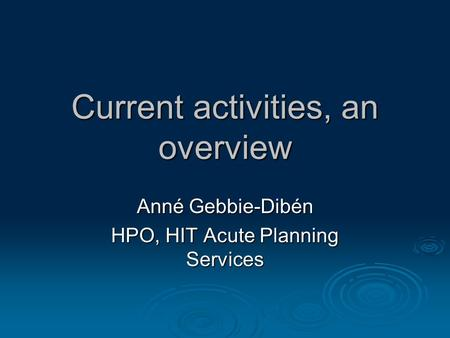 Current activities, an overview Anné Gebbie-Dibén HPO, HIT Acute Planning Services.