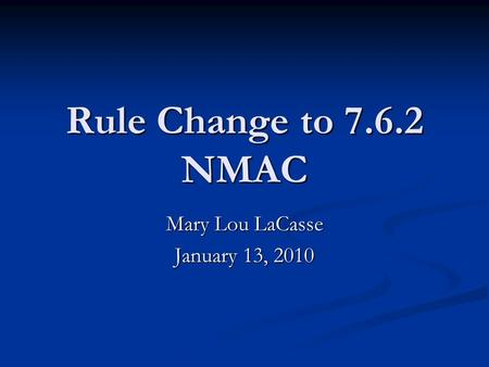 Rule Change to 7.6.2 NMAC Mary Lou LaCasse January 13, 2010.