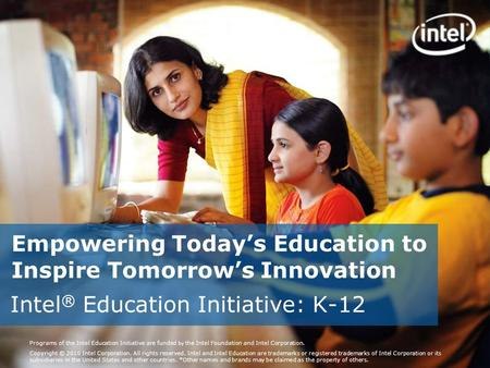 Programs of the Intel Education Initiative are funded by the Intel Foundation and Intel Corporation. Copyright © 2010 Intel Corporation. All rights reserved.