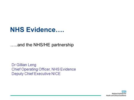 NHS Evidence…. …..and the NHS/HE partnership Dr Gillian Leng Chief Operating Officer, NHS Evidence Deputy Chief Executive NICE.