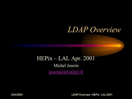 23/4/2001LDAP Overview - HEPix - LAL 2001 LDAP Overview HEPix – LAL Apr. 2001 Michel Jouvin