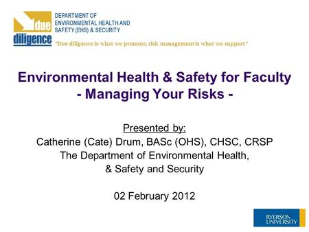 Environmental Health & Safety for Faculty - Managing Your Risks - Presented by: Catherine (Cate) Drum, BASc (OHS), CHSC, CRSP The Department of Environmental.