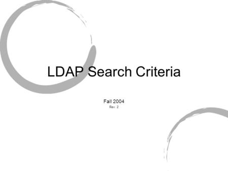 LDAP Search Criteria Fall 2004 Rev. 2. LDAP Searches Can be performed on Single directory entry Contents of a single container Entire subtree Required.