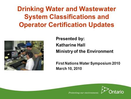 Drinking Water and Wastewater System Classifications and Operator Certification Updates Presented by: Katharine Hall Ministry of the Environment First.