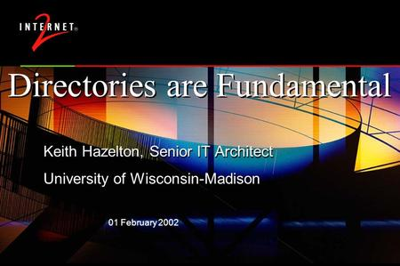 01 February 2002 Directories are Fundamental Keith Hazelton, Senior IT Architect University of Wisconsin-Madison Keith Hazelton, Senior IT Architect University.