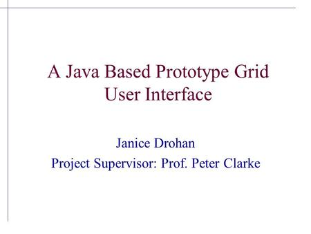 A Java Based Prototype Grid User Interface Janice Drohan Project Supervisor: Prof. Peter Clarke.