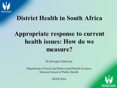 District Health in South Africa Appropriate response to current health issues: How do we measure? Dr Kebogile Mokwena Department of Social and Behavioural.