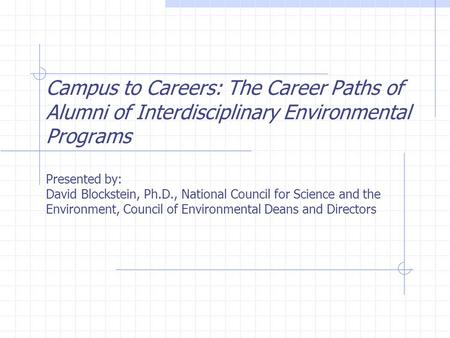 Campus to Careers: The Career Paths of Alumni of Interdisciplinary <strong>Environmental</strong> Programs Presented by: David Blockstein, Ph.D., National Council for Science.