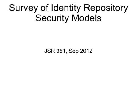 Survey of Identity Repository Security Models JSR 351, Sep 2012.