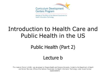 Introduction to Health Care and Public Health in the US Public Health (Part 2) Lecture b This material (Comp1_Unit8b) was developed by Oregon Health and.