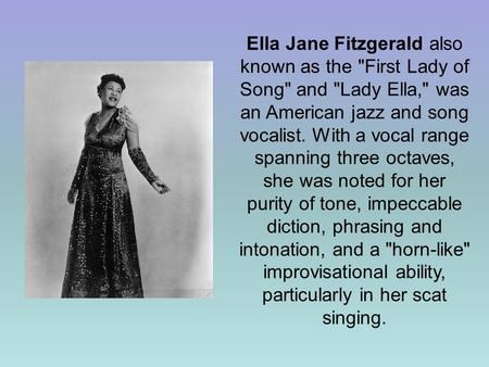 Ella Jane Fitzgerald also known as the First Lady of Song and Lady Ella, was an American jazz and song vocalist. With a vocal range spanning three.