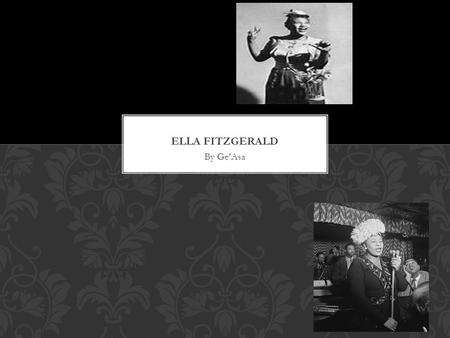 By Ge'Asa. THE EARLY YEARS…  Ella Fitzgerald was born on April 25 in 1923 New Port News Virginia.  Fitzgerald went to a Methodist church and she regularly.