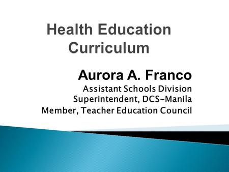 Aurora A. Franco Assistant Schools Division Superintendent, DCS-Manila Member, Teacher Education Council.
