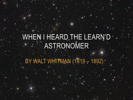 BY WALT WHITMAN (1819 – 1892) WHEN I HEARD THE LEARN'D ASTRONOMER.