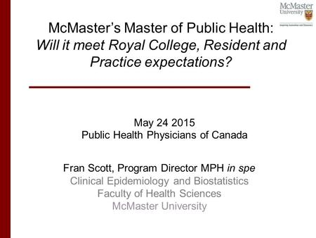 May 24 2015 Public Health Physicians of Canada McMaster's Master of Public Health: Will it meet Royal College, Resident and Practice expectations? Fran.