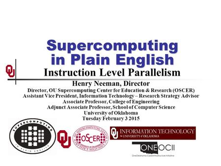 Supercomputing in Plain English Supercomputing in Plain English Instruction Level Parallelism Henry Neeman, Director Director, OU Supercomputing Center.
